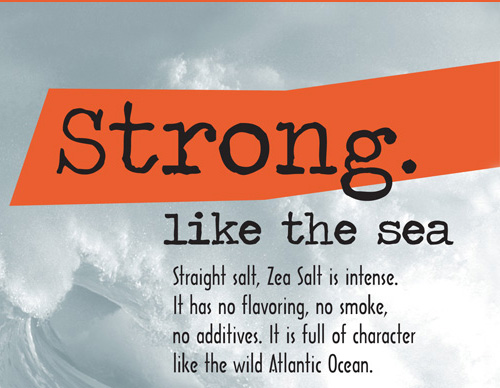 Strong like the sea. Straight salt, Zea Salt is intense. It has no flavoring, no smoke, no additives. It is full of character like the wild Atlantic Ocean.